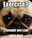 Poster: Exercise? I thought you said extra fries