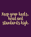 Poster: Keep your heels,  head and  standards high.