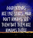 Poster: GOOD FRIENDS ARE LIKE STARS, YOU DON'T ALWAYS SEE  THEM BUT THEY ARE ALWAYS THERE