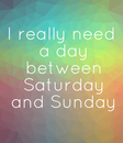 Poster: I really need  a day  between  Saturday  and Sunday