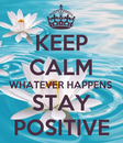 Poster: KEEP CALM WHATEVER HAPPENS STAY POSITIVE