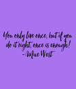 Poster: You only live once, but if you  do it right, once is enough! -Mae West
