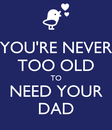 Poster: YOU'RE NEVER TOO OLD TO NEED YOUR DAD