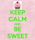 Keep calm and be VERY sweet!!!
