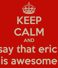 Stay calm and say that eric is awesome!