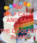 KEEP CALM AND SAY YOUR THE COOLEST JULIA!