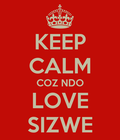 Keep calm coz ndo love sizwe