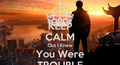 Keep Calm cuz i knew You Were Trouble