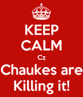 Keep calm cz chaukes are killing it!
