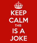 KEEP CALM AND THIS IS A JOKE...