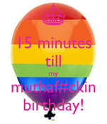 15 minutes till my muthaf#ckin birthday!