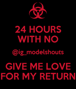 24 HOURS WITH NO @ig_modelshouts GIVE ME LOVE FOR MY RETURN