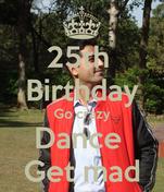 25th  Birthday Go crazy Dance  Get mad