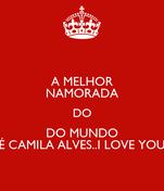 A MELHOR NAMORADA DO DO MUNDO É CAMILA ALVES..I LOVE YOU