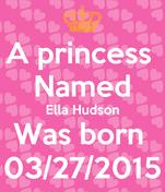 A princess  Named Ella Hudson Was born  03/27/2015
