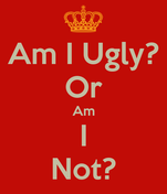 Am I Ugly? Or Am I Not?