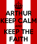 ARTHUR KEEP CALM AND KEEP THE FAITH