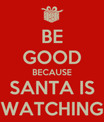 BE GOOD BECAUSE SANTA IS WATCHING