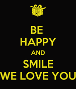 BE  HAPPY AND SMILE WE LOVE YOU