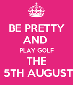 BE PRETTY AND  PLAY GOLF THE  5TH AUGUST