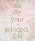 Be your own princess  ON