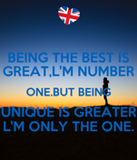 BEING THE BEST IS GREAT,L'M NUMBER ONE.BUT BEING UNIQUE IS GREATER  L'M ONLY THE ONE.