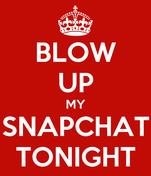 BLOW UP MY SNAPCHAT TONIGHT