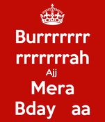 Burrrrrrr rrrrrrrah Ajj  Mera Bday   aa