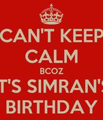 CAN'T KEEP CALM BCOZ IT'S SIMRAN'S BIRTHDAY