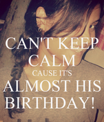 CAN'T KEEP CALM CAUSE IT'S ALMOST HIS BIRTHDAY!