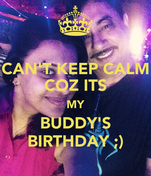 CAN'T KEEP CALM COZ ITS MY BUDDY'S BIRTHDAY ;)
