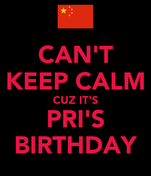 CAN'T KEEP CALM CUZ IT'S PRI'S BIRTHDAY