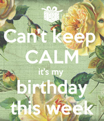 Can't keep  CALM it's my  birthday this week