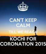 CAN'T KEEP CALM TILL WE REACH KOCHI FOR CORONATION 2015