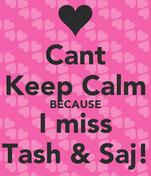 Cant Keep Calm BECAUSE I miss Tash & Saj!
