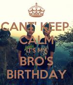 CANT' KEEP  CALM IT'S MY BRO'S BIRTHDAY