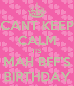 CANT KEEP CALM ITS MAH BFF'S BIRTHDAY