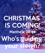 CHRISTMAS  IS COMING! Matthew 24:44 Who's guiding  your sleigh?
