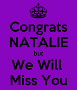Congrats NATALIE but We Will  Miss You