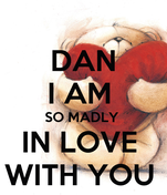 DAN I AM  SO MADLY  IN LOVE  WITH YOU