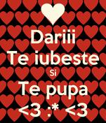 Dariii Te iubeste Si Te pupa <3 :* <3