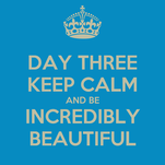 DAY THREE KEEP CALM AND BE INCREDIBLY BEAUTIFUL