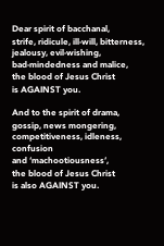 Dear spirit of bacchanal,  strife, ridicule, ill-will, bitterness,  jealousy, evil-wishing,  bad-mindedness and malice,  the blood of Jesus Christ  is AGAINST you.  And to the spirit of drama,  gossip, news mongering,  competitiveness,