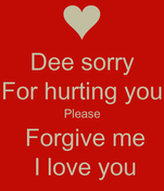 Dee sorry For hurting you Please  Forgive me   I love you