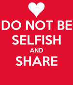 DO NOT BE SELFISH AND SHARE