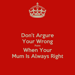 Don't Argure Your Wrong Point When Your Mum Is Always Right