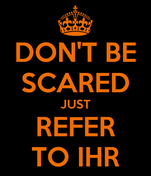 DON'T BE SCARED JUST REFER TO IHR