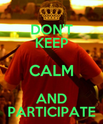 DON'T KEEP CALM AND PARTICIPATE