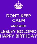 DON'T KEEP CALM AND WISH LESLEY BOLOMO HAPPY BIRTHDAY