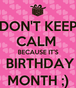 DON'T KEEP CALM  BECAUSE IT'S  BIRTHDAY MONTH ;)